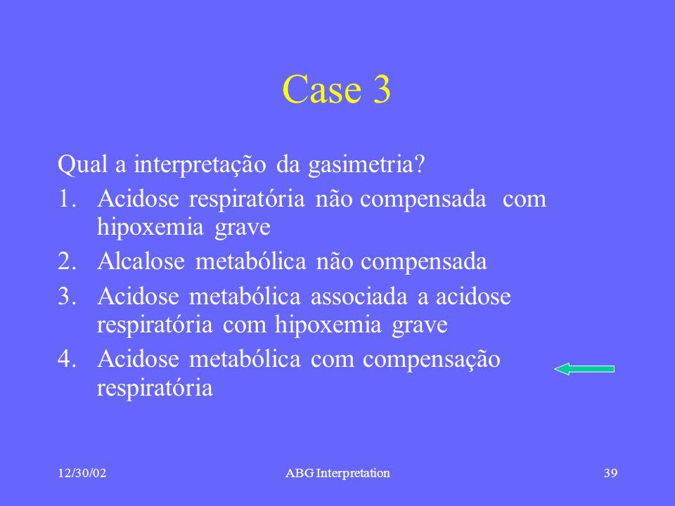 12/30/02ABG Interpretation39 Case 3 Qual a interpretação da gasimetria.