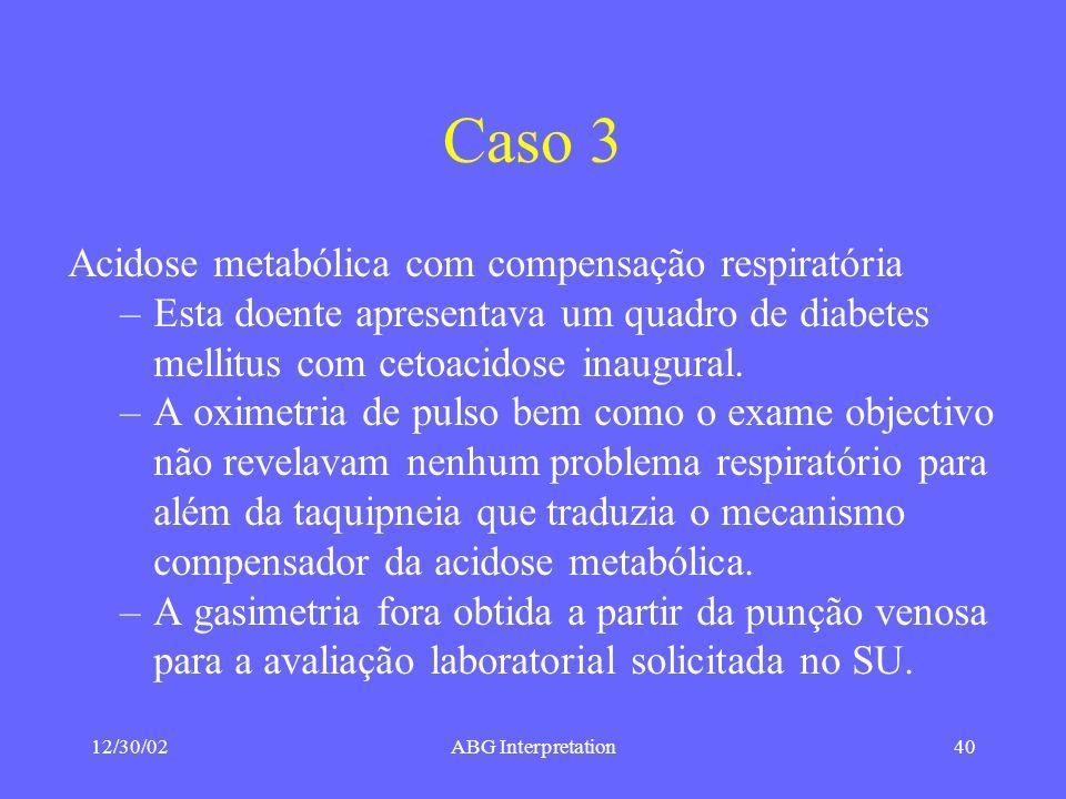 12/30/02ABG Interpretation40 Caso 3 Acidose metabólica com compensação respiratória –Esta doente apresentava um quadro de diabetes mellitus com cetoacidose inaugural.
