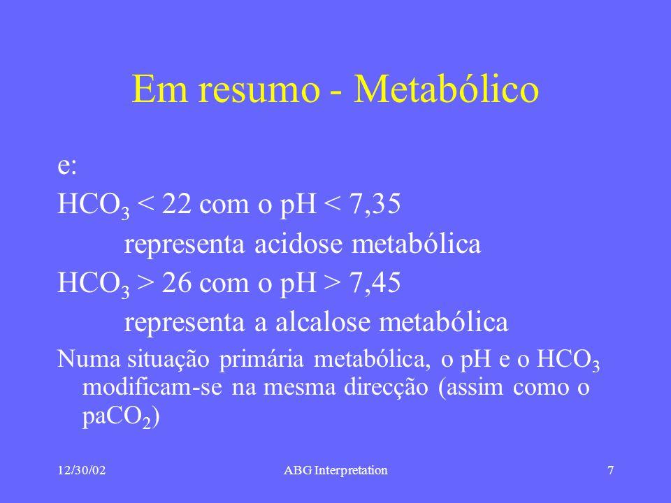 12/30/02ABG Interpretation7 Em resumo - Metabólico e: HCO 3 < 22 com o pH < 7,35 representa acidose metabólica HCO 3 > 26 com o pH > 7,45 representa a alcalose metabólica Numa situação primária metabólica, o pH e o HCO 3 modificam-se na mesma direcção (assim como o paCO 2 )