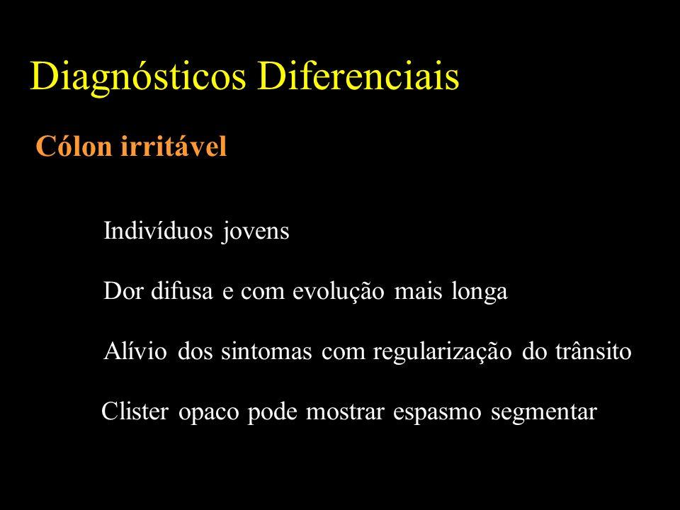 Diagnósticos Diferenciais Cólon irritável Indivíduos jovens Dor difusa e com evolução mais longa Alívio dos sintomas com regularização do trânsito Clister opaco pode mostrar espasmo segmentar