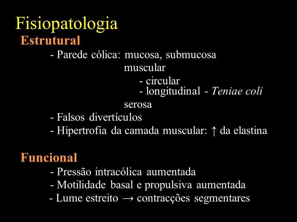 Fisiopatologia Estrutural - Parede cólica: mucosa, submucosa muscular - circular - longitudinal - Teniae coli serosa - Falsos divertículos - Hipertrofia da camada muscular: da elastina Funcional - Pressão intracólica aumentada - Motilidade basal e propulsiva aumentada - Lume estreito contracções segmentares