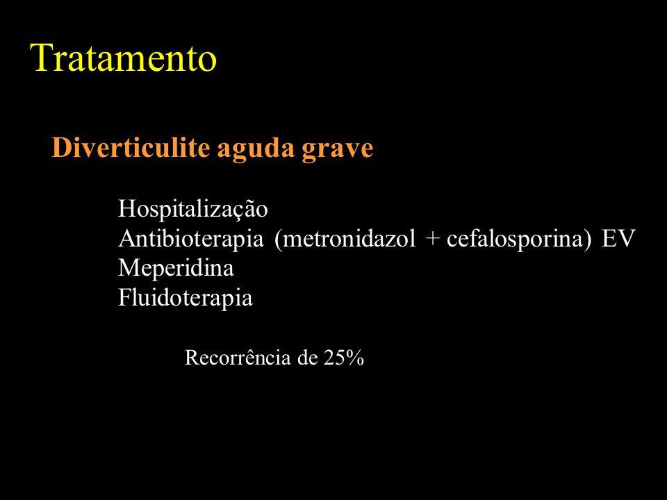 Tratamento Diverticulite aguda grave Hospitalização Antibioterapia (metronidazol + cefalosporina) EV Meperidina Fluidoterapia Recorrência de 25%