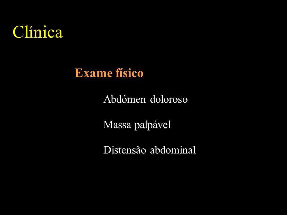Clínica Exame físico Abdómen doloroso Massa palpável Distensão abdominal