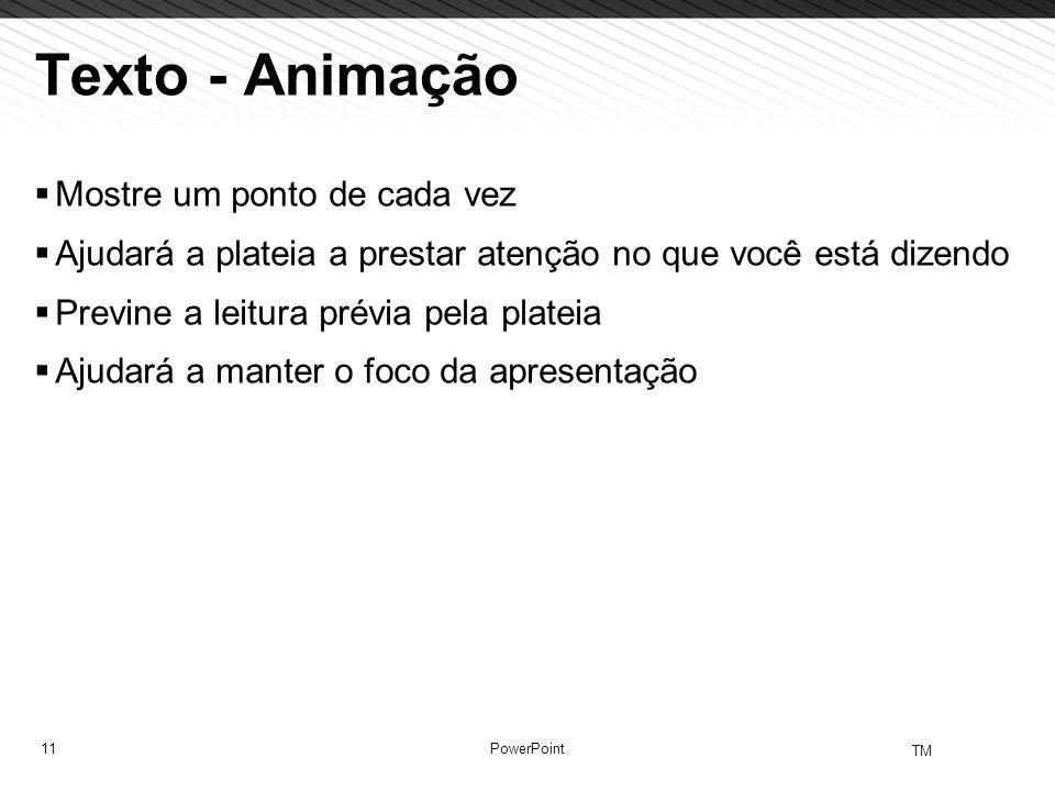 11 TM PowerPoint Texto - Animação Mostre um ponto de cada vez Ajudará a plateia a prestar atenção no que você está dizendo Previne a leitura prévia pe