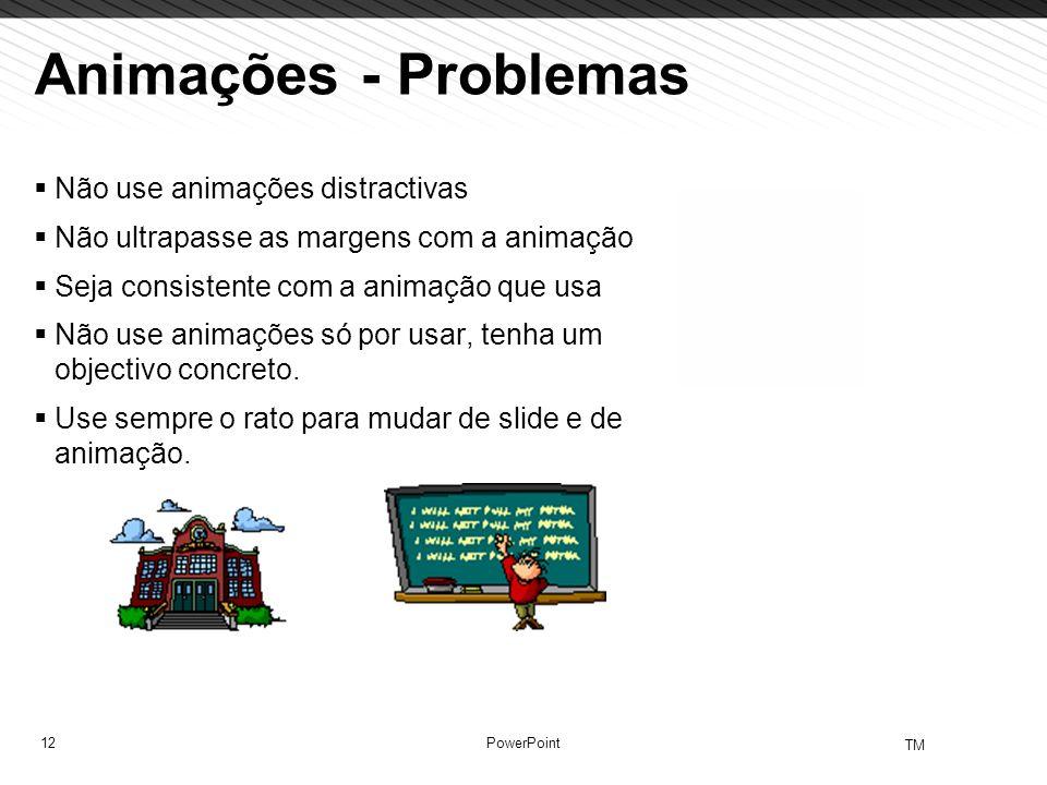 12 TM PowerPoint Animações - Problemas Não use animações distractivas Não ultrapasse as margens com a animação Seja consistente com a animação que usa