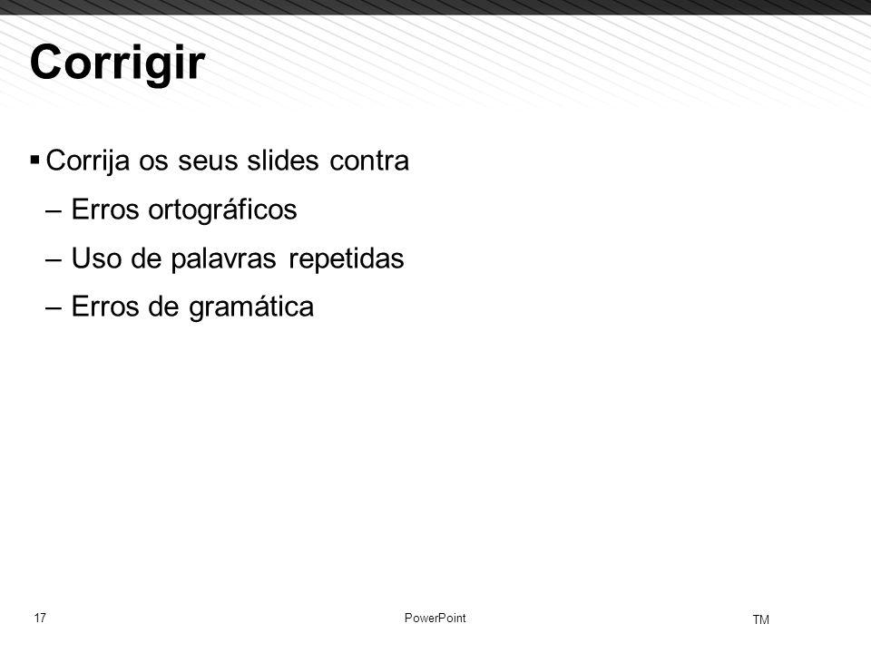 17 TM PowerPoint Corrigir Corrija os seus slides contra –Erros ortográficos –Uso de palavras repetidas –Erros de gramática