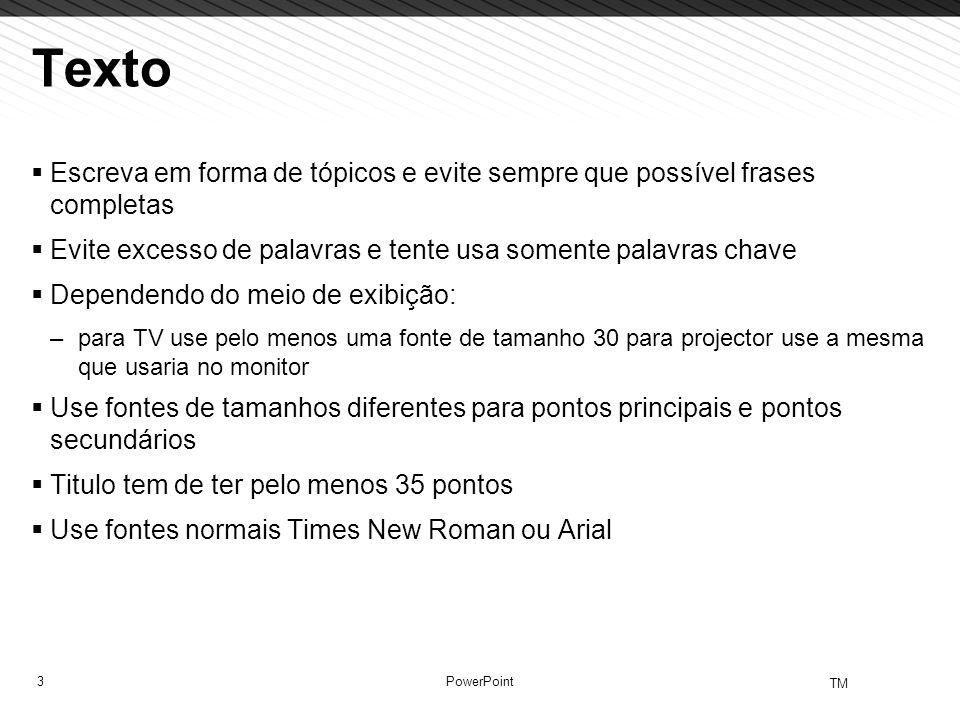 3 TM PowerPoint Texto Escreva em forma de tópicos e evite sempre que possível frases completas Evite excesso de palavras e tente usa somente palavras