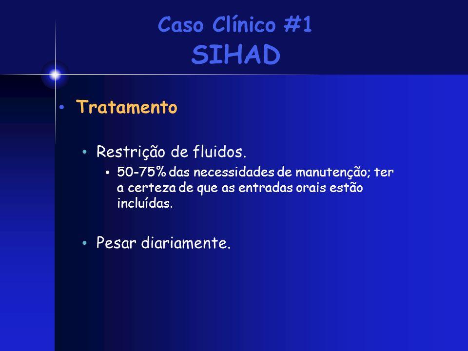 Caso Clínico #1 SIHAD Tratamento Restrição de fluidos. 50-75% das necessidades de manutenção; ter a certeza de que as entradas orais estão incluídas.