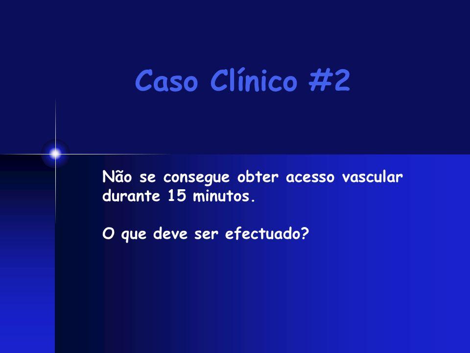 Caso Clínico #2 Não se consegue obter acesso vascular durante 15 minutos. O que deve ser efectuado?