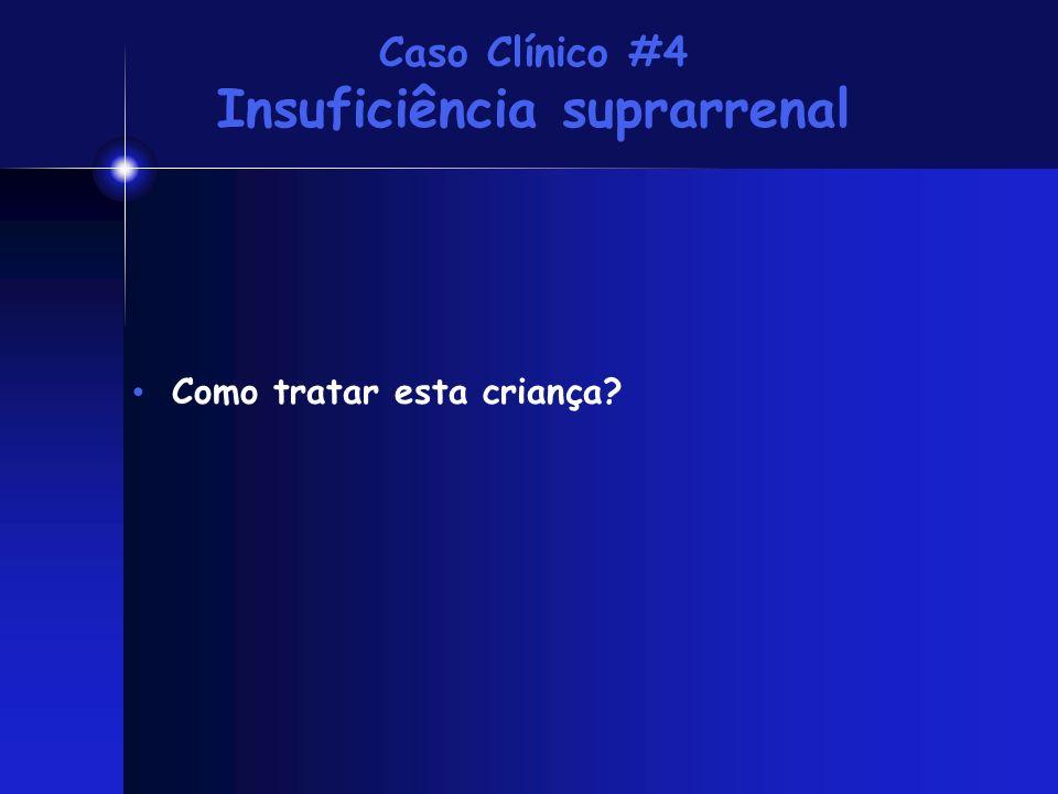 Caso Clínico #4 Insuficiência suprarrenal Como tratar esta criança?