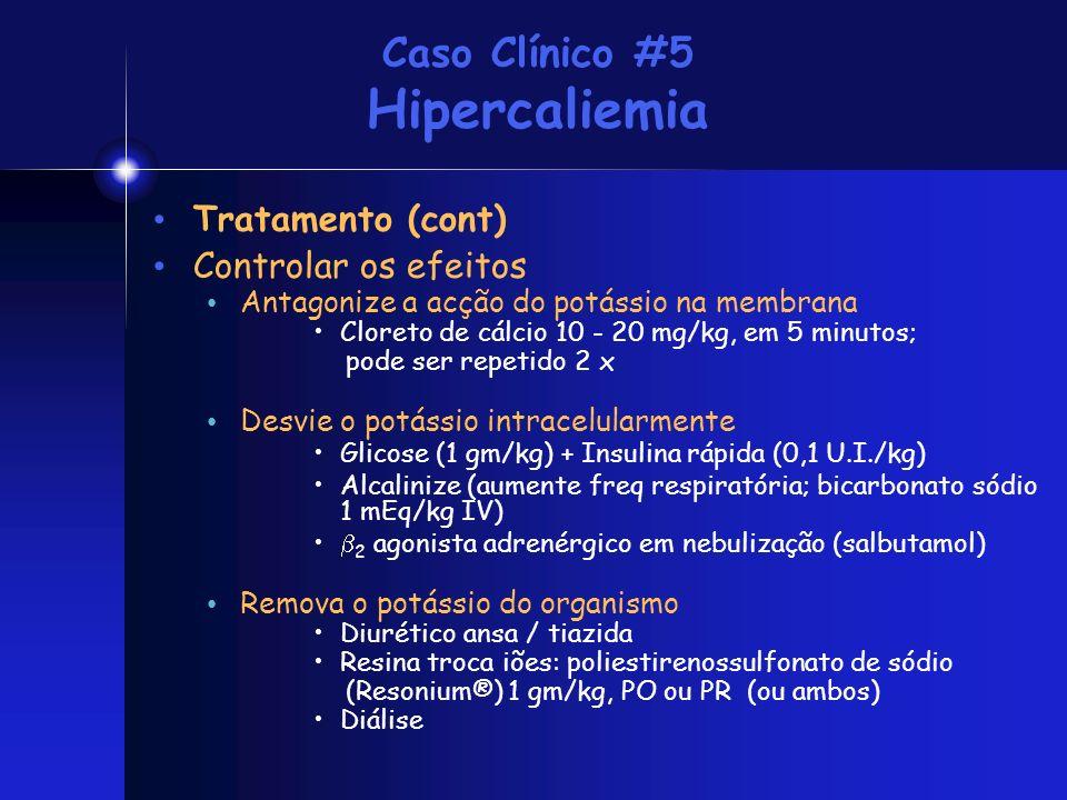 Caso Clínico #5 Hipercaliemia Tratamento (cont) Controlar os efeitos Antagonize a acção do potássio na membrana Cloreto de cálcio 10 - 20 mg/kg, em 5