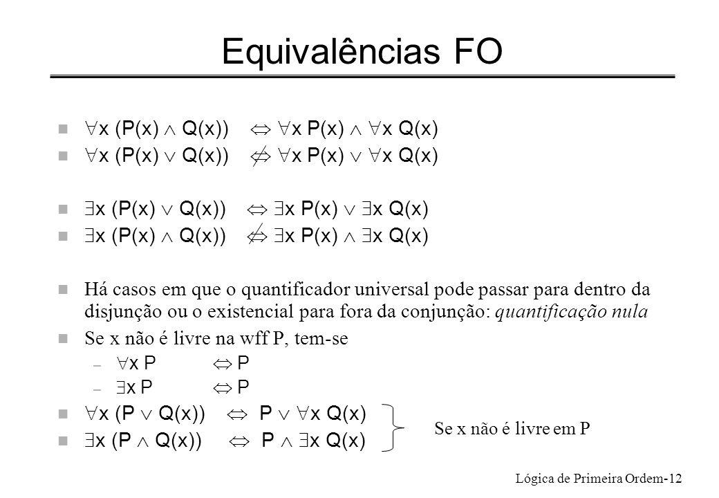 Lógica de Primeira Ordem-12 Equivalências FO n x (P(x) Q(x)) x P(x) x Q(x) Há casos em que o quantificador universal pode passar para dentro da disjun