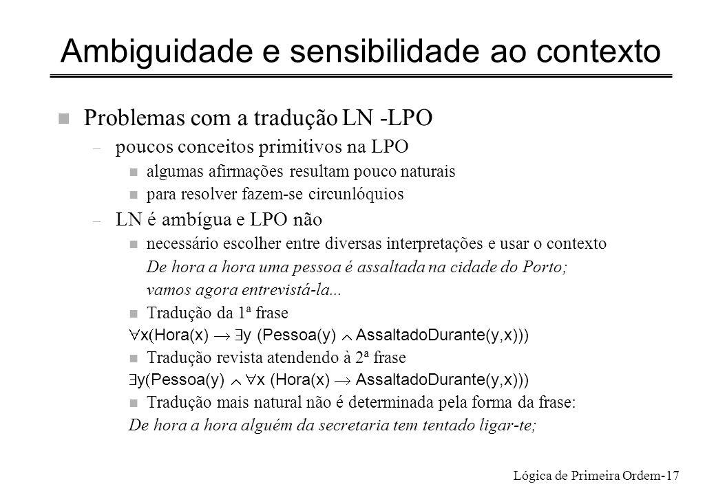 Lógica de Primeira Ordem-17 Ambiguidade e sensibilidade ao contexto n Problemas com a tradução LN -LPO – poucos conceitos primitivos na LPO n algumas