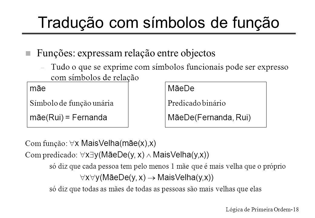 Lógica de Primeira Ordem-18 Tradução com símbolos de função n Funções: expressam relação entre objectos – Tudo o que se exprime com símbolos funcionai