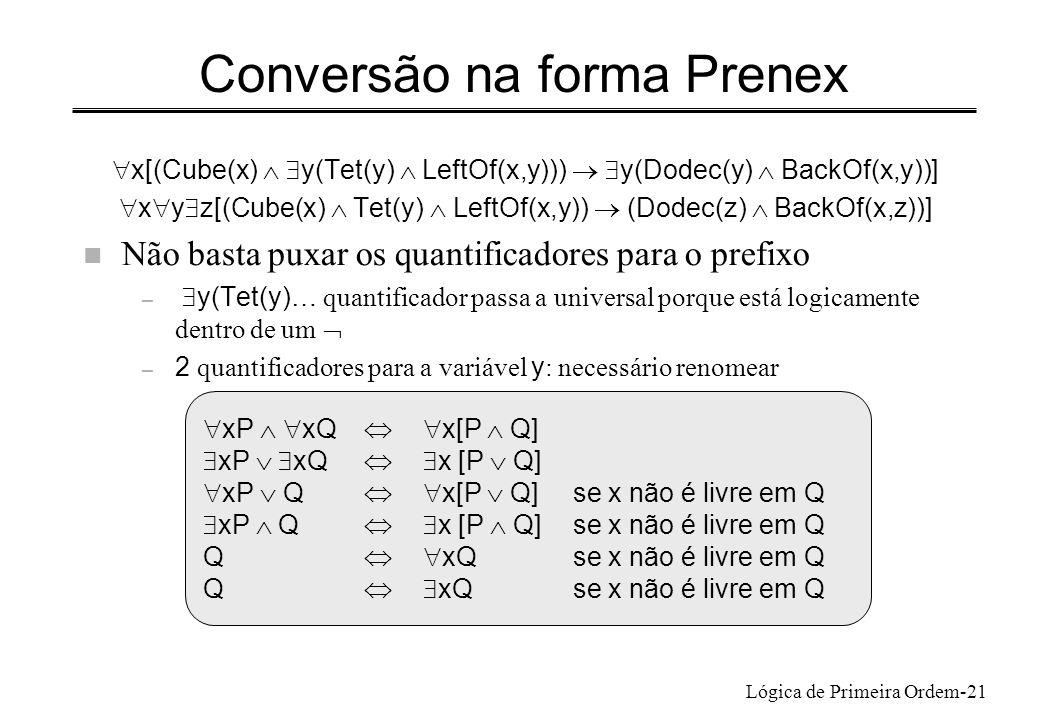 Lógica de Primeira Ordem-21 Conversão na forma Prenex x[(Cube(x) y(Tet(y) LeftOf(x,y))) y(Dodec(y) BackOf(x,y))] x y z[(Cube(x) Tet(y) LeftOf(x,y)) (D