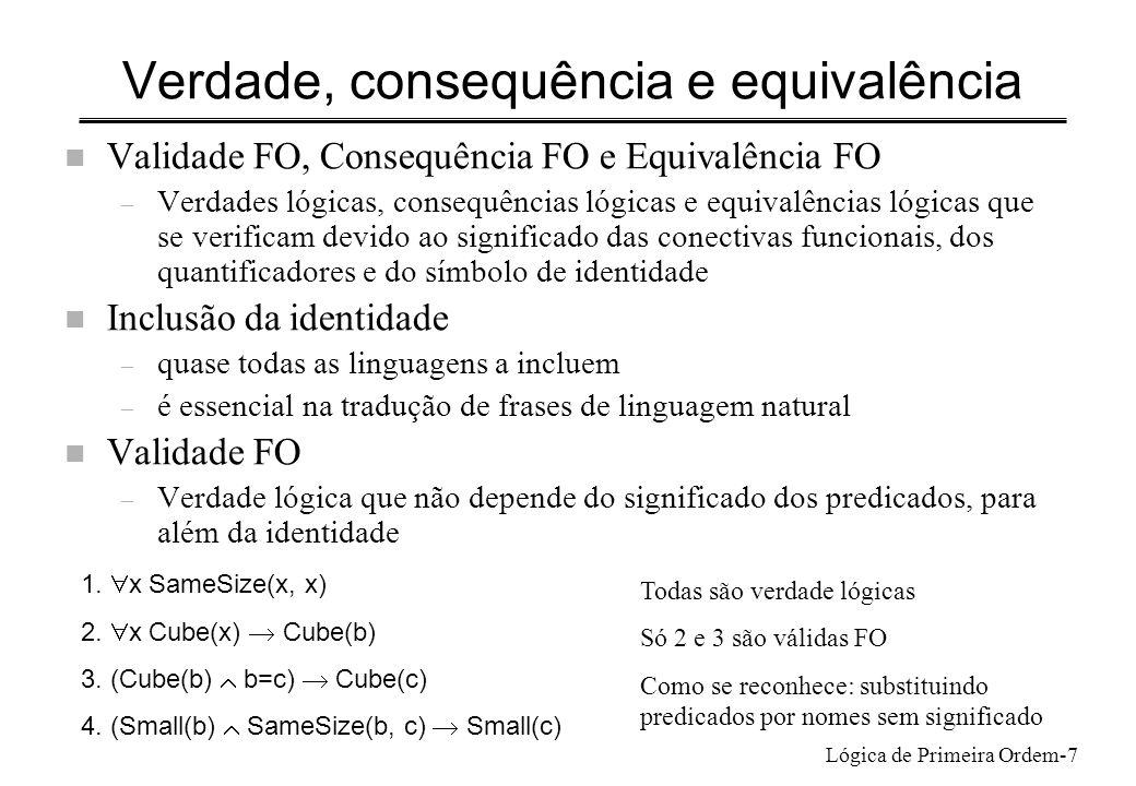 Lógica de Primeira Ordem-8 Consequência FO n Consequência FO – Consequência lógica que não depende do significado dos predicados, para além da identidade x (Tet(x) Large(x)) Large(b) Tet(b) x (P(x) Q(x)) Q(b) P(b) n Provar não consequência FO – Elaborar contra-exemplo de 1ª ordem x Larger(x,a) x Larger(b, x) Larger(c,d) Larger(a,b) x P(x,a) x P(b, x) P(c,d) P(a,b) Interpretação: P é Gosta c e d gostam um do outro a e b não gostam de ninguém e ninguém gosta deles