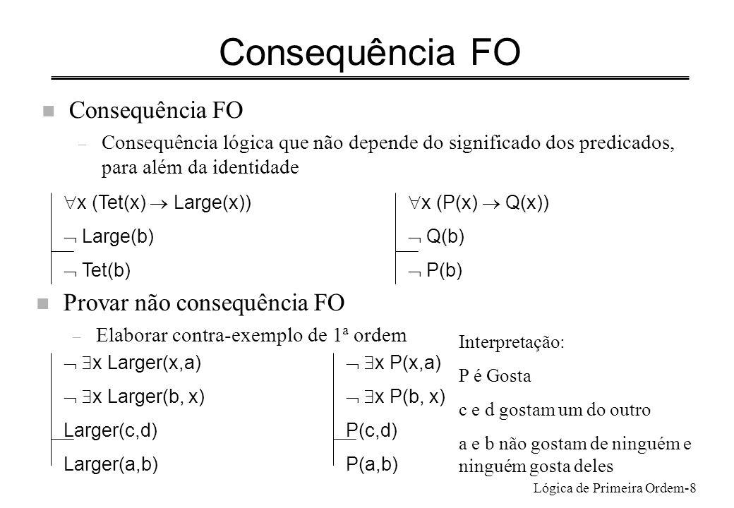 Lógica de Primeira Ordem-19 Captar dependência funcional Captar que a relação MãeDe é funcional: – cada pessoa tem pelo menos 1mãe, e no máximo 1 mãe – x yMãeDe(y, x)pelo menos 1 mãe x y z((MãeDe(y, x) MãeDe(z, x)) y=z)no máximo 1 mãe n Frase que capta as duas afirmações x y(MãeDe(y, x) z(MãeDe(z, x) y=z)) Para exprimir x MaisVelha(mãe(x),x) x y(MãeDe(y, x) MaisVelha(y,x) z(MãeDe(z, x)) y=z)) Tudo o que se pode exprimir com um símbolo de função n-ário pode ser expresso com um predicado de aridade n+1 mais o predicado identidade, a expensas da complexidade da frase resultante