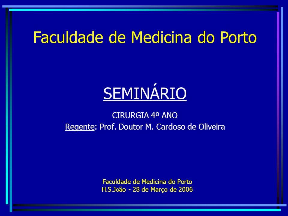 SEMINÁRIO CIRURGIA 4º ANO Regente: Prof. Doutor M. Cardoso de Oliveira Faculdade de Medicina do Porto Faculdade de Medicina do Porto H.S.João - 28 de