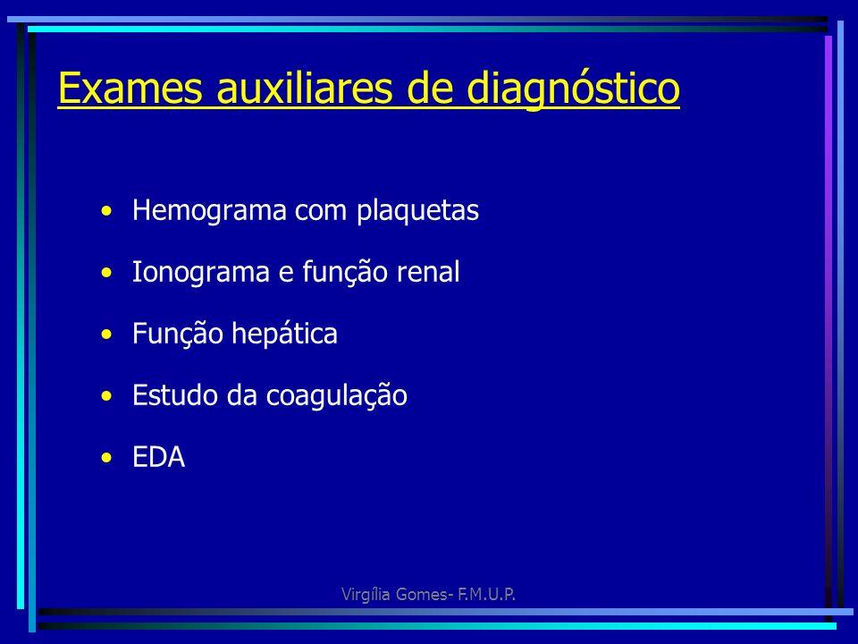 Virgília Gomes- F.M.U.P. Exames auxiliares de diagnóstico Hemograma com plaquetas Ionograma e função renal Função hepática Estudo da coagulação EDA