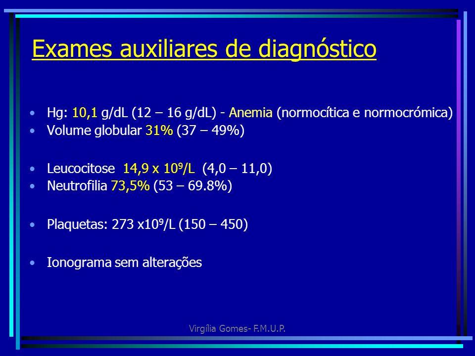 Virgília Gomes- F.M.U.P. Exames auxiliares de diagnóstico Hg: 10,1 g/dL (12 – 16 g/dL) - Anemia (normocítica e normocrómica) Volume globular 31% (37 –