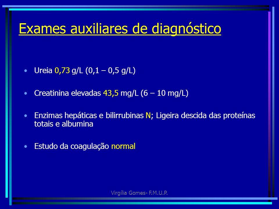 Virgília Gomes- F.M.U.P. Exames auxiliares de diagnóstico Ureia 0,73 g/L (0,1 – 0,5 g/L) Creatinina elevadas 43,5 mg/L (6 – 10 mg/L) Enzimas hepáticas