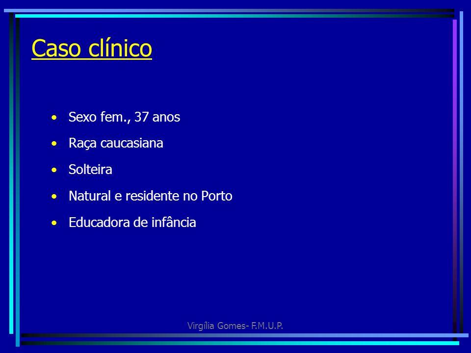 Virgília Gomes- F.M.U.P. Caso clínico Sexo fem., 37 anos Raça caucasiana Solteira Natural e residente no Porto Educadora de infância