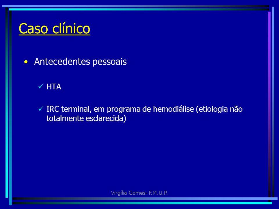 Virgília Gomes- F.M.U.P. Caso clínico Antecedentes pessoais HTA IRC terminal, em programa de hemodiálise (etiologia não totalmente esclarecida)