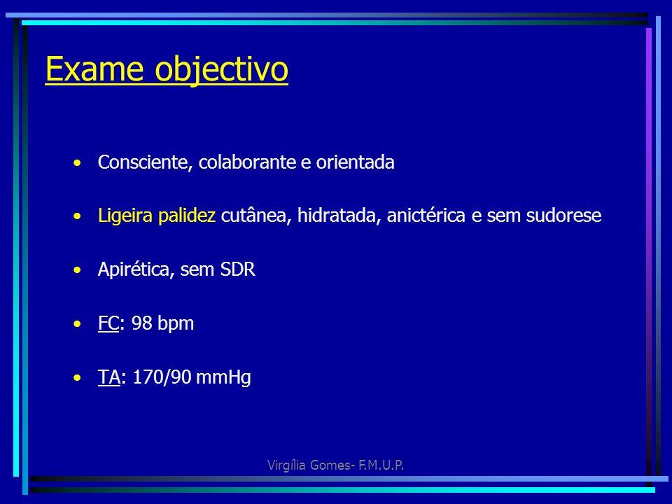 Virgília Gomes- F.M.U.P. Exame objectivo Consciente, colaborante e orientada Ligeira palidez cutânea, hidratada, anictérica e sem sudorese Apirética,