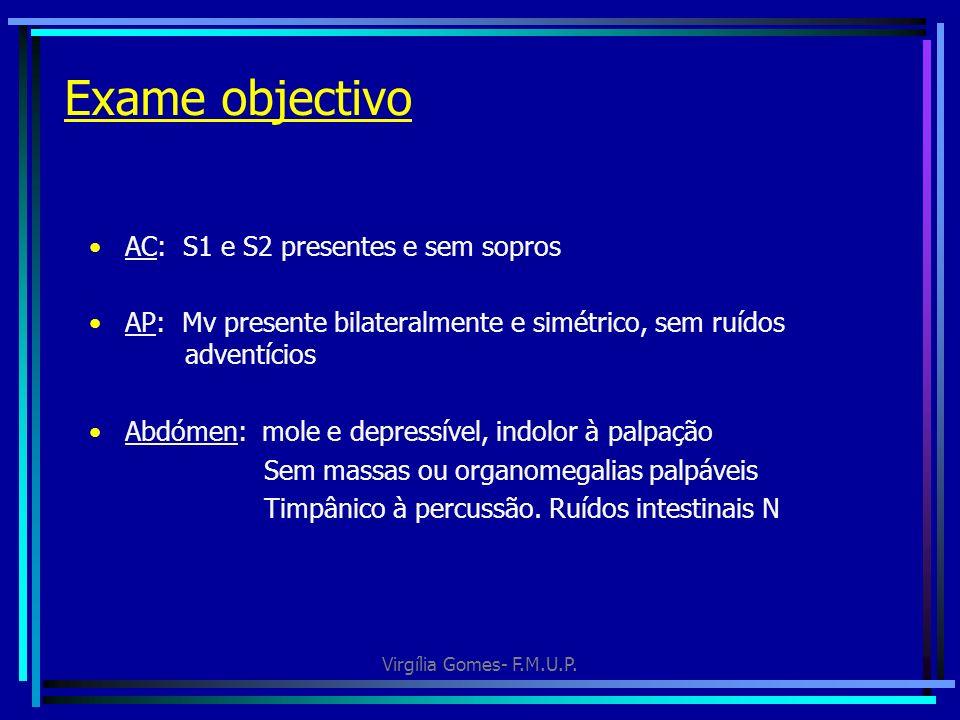 Virgília Gomes- F.M.U.P. Exame objectivo AC: S1 e S2 presentes e sem sopros AP: Mv presente bilateralmente e simétrico, sem ruídos adventícios Abdómen