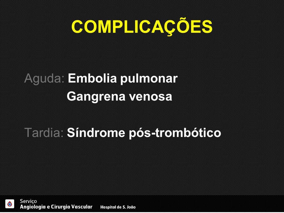 COMPLICAÇÕES Aguda: Embolia pulmonar Gangrena venosa Tardia: Síndrome pós-trombótico