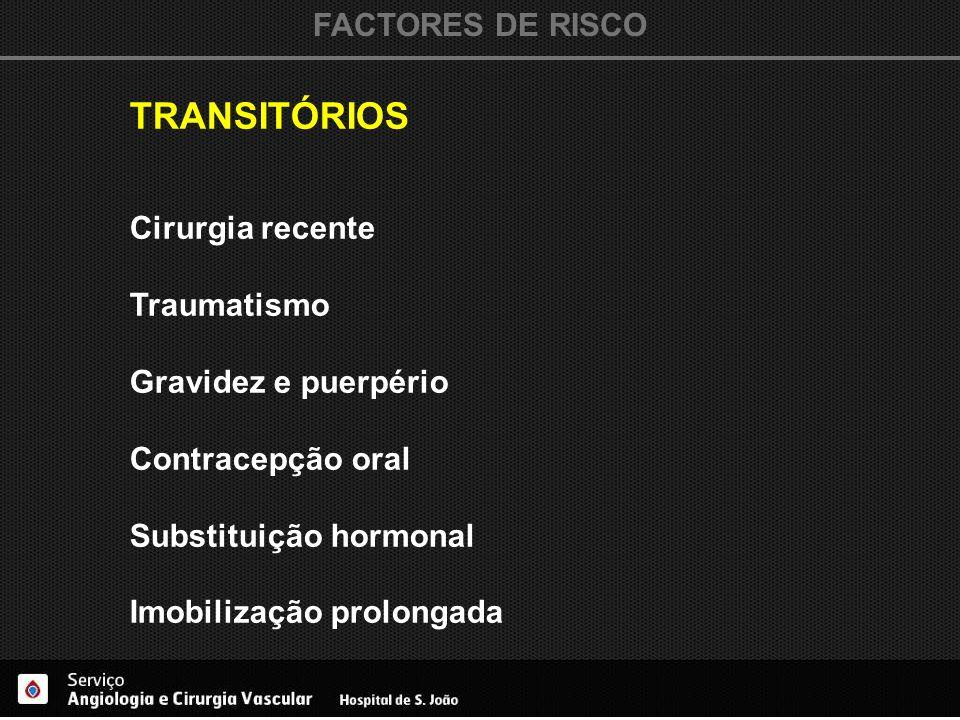 FACTORES DE RISCO TRANSITÓRIOS Cirurgia recente Traumatismo Gravidez e puerpério Contracepção oral Substituição hormonal Imobilização prolongada