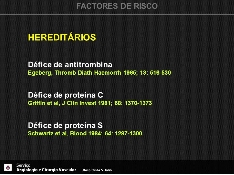 FACTORES DE RISCO HEREDITÁRIOS Défice de antitrombina Egeberg, Thromb Diath Haemorrh 1965; 13: 516-530 Défice de proteína C Griffin et al, J Clin Inve