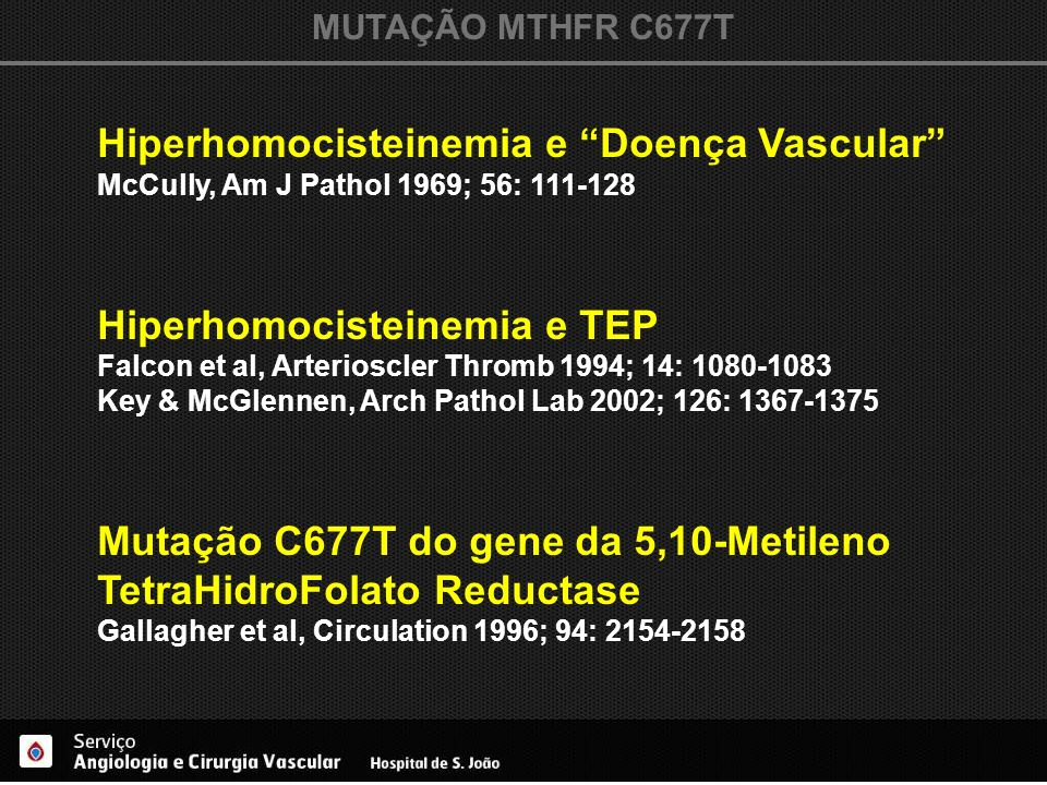 MUTAÇÃO MTHFR C677T Hiperhomocisteinemia e Doença Vascular McCully, Am J Pathol 1969; 56: 111-128 Hiperhomocisteinemia e TEP Falcon et al, Arterioscle