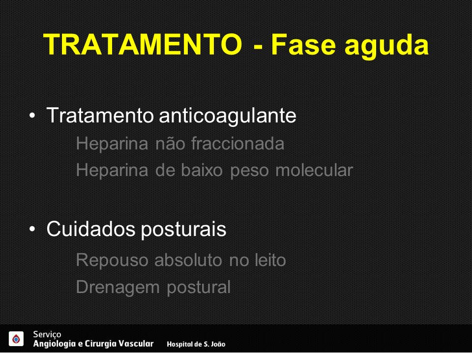 TRATAMENTO - Fase aguda Tratamento anticoagulante Heparina não fraccionada Heparina de baixo peso molecular Cuidados posturais Repouso absoluto no lei