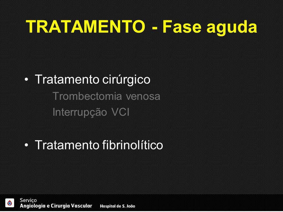TRATAMENTO - Fase aguda Tratamento cirúrgico Trombectomia venosa Interrupção VCI Tratamento fibrinolítico