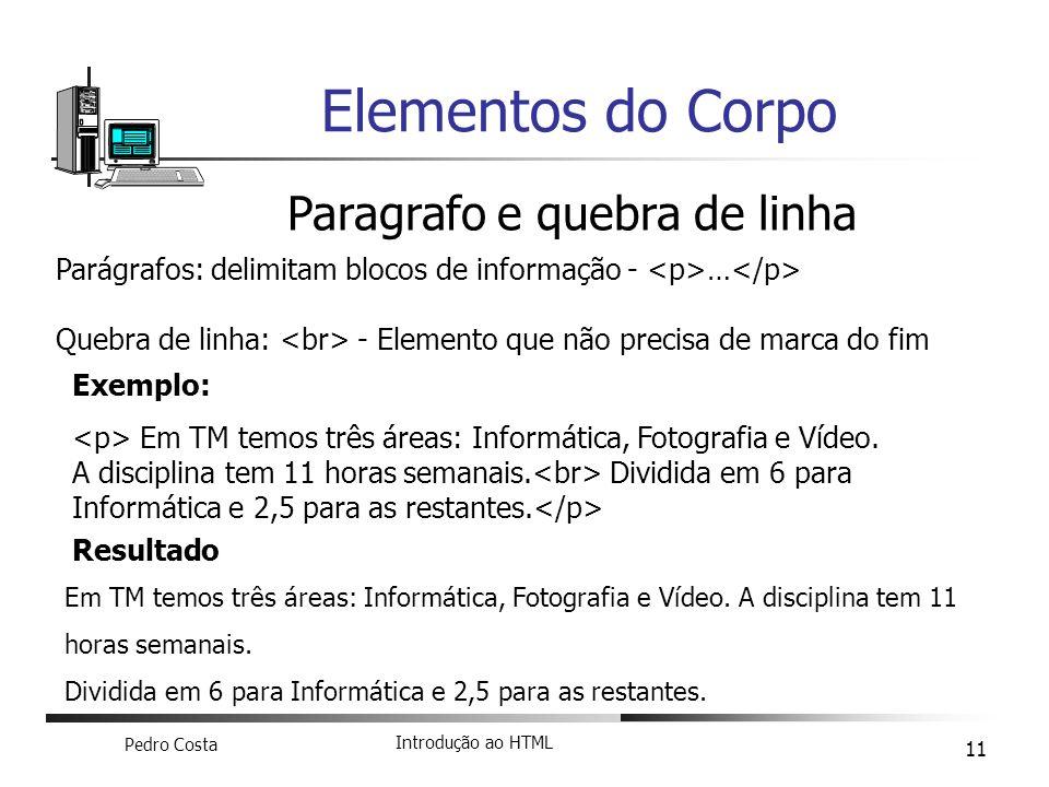Pedro Costa Introdução ao HTML 11 Elementos do Corpo Paragrafo e quebra de linha Parágrafos: delimitam blocos de informação - … Quebra de linha: - Ele
