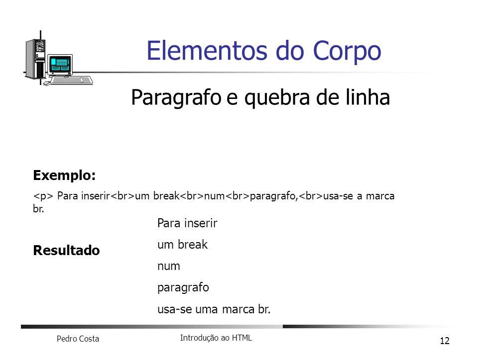 Pedro Costa Introdução ao HTML 12 Elementos do Corpo Paragrafo e quebra de linha Exemplo: Para inserir um break num paragrafo, usa-se a marca br. Resu
