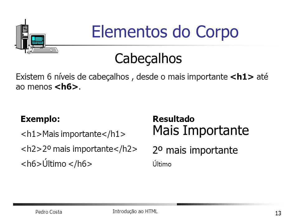 Pedro Costa Introdução ao HTML 13 Elementos do Corpo Cabeçalhos Existem 6 níveis de cabeçalhos, desde o mais importante até ao menos. Exemplo: Mais im
