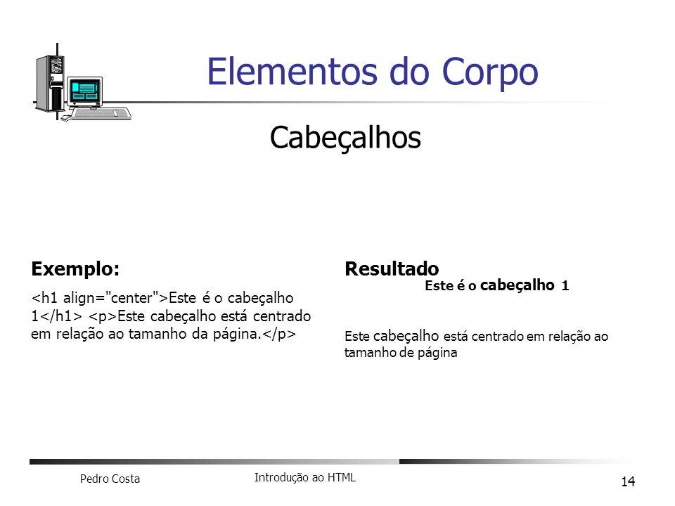 Pedro Costa Introdução ao HTML 14 Elementos do Corpo Cabeçalhos Exemplo: Este é o cabeçalho 1 Este cabeçalho está centrado em relação ao tamanho da pá