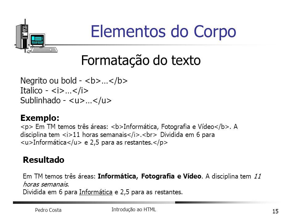 Pedro Costa Introdução ao HTML 15 Elementos do Corpo Formatação do texto Negrito ou bold - … Italico - … Sublinhado - … Exemplo: Em TM temos três área