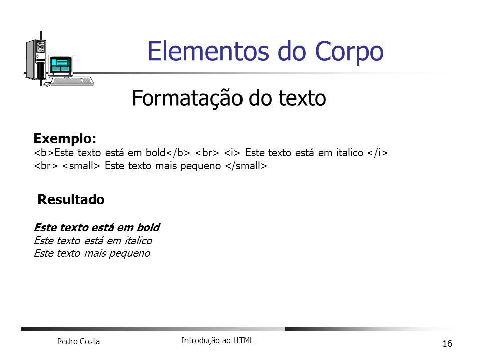 Pedro Costa Introdução ao HTML 16 Elementos do Corpo Formatação do texto Exemplo: Este texto está em bold Este texto está em italico Este texto mais p