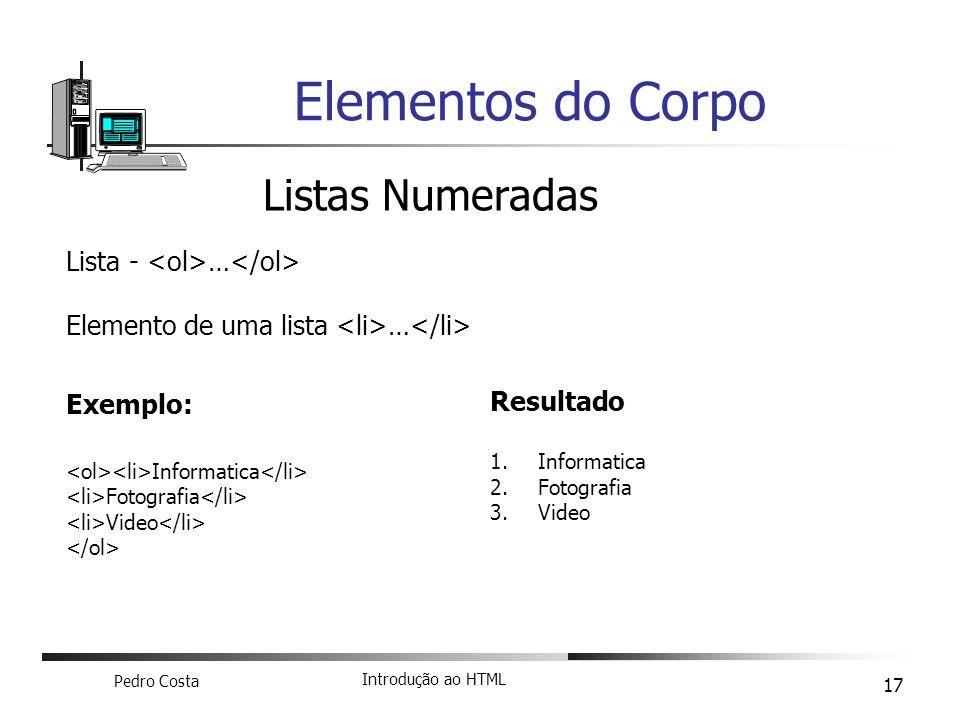 Pedro Costa Introdução ao HTML 17 Elementos do Corpo Listas Numeradas Lista - … Elemento de uma lista … Exemplo: Informatica Fotografia Video Resultad