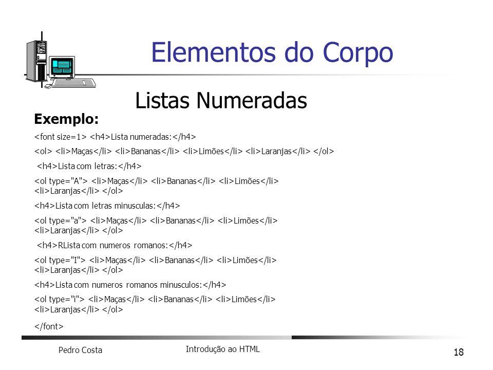 Pedro Costa Introdução ao HTML 18 Elementos do Corpo Listas Numeradas Exemplo: Lista numeradas: Maças Bananas Limões Laranjas Lista com letras: Maças