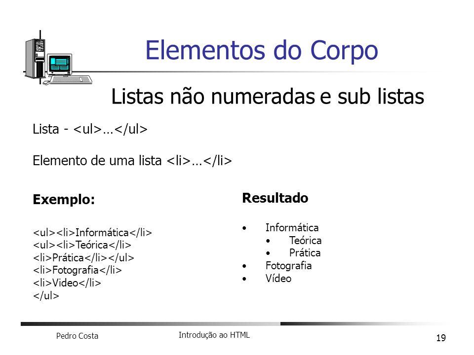 Pedro Costa Introdução ao HTML 19 Elementos do Corpo Listas não numeradas e sub listas Lista - … Elemento de uma lista … Exemplo: Informática Teórica