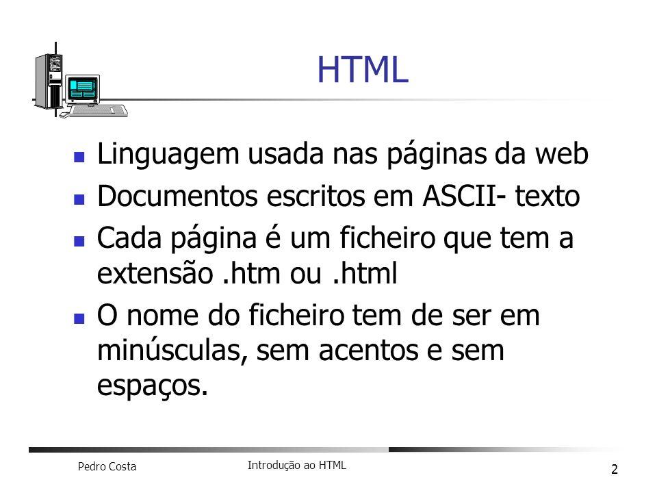 Pedro Costa Introdução ao HTML 2 Linguagem usada nas páginas da web Documentos escritos em ASCII- texto Cada página é um ficheiro que tem a extensão.h