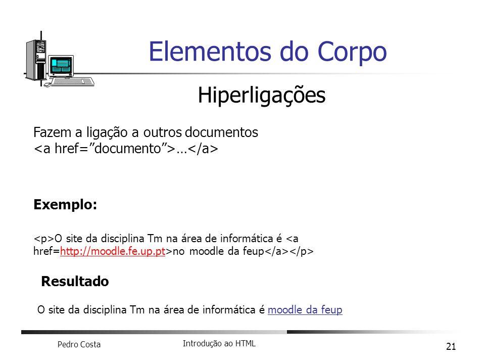 Pedro Costa Introdução ao HTML 21 Elementos do Corpo Hiperligações Fazem a ligação a outros documentos … Exemplo: O site da disciplina Tm na área de i