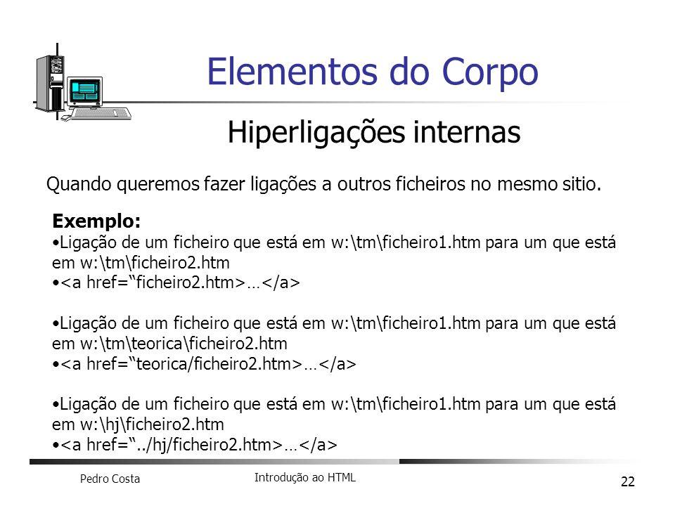 Pedro Costa Introdução ao HTML 22 Elementos do Corpo Hiperligações internas Quando queremos fazer ligações a outros ficheiros no mesmo sitio. Exemplo: