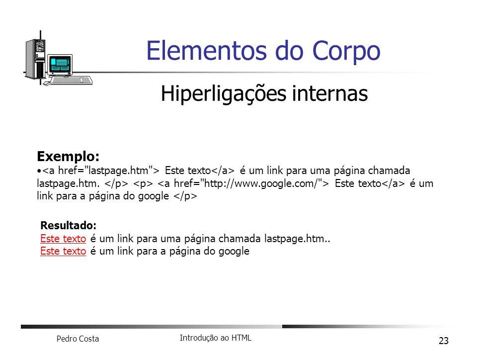 Pedro Costa Introdução ao HTML 23 Elementos do Corpo Hiperligações internas Exemplo: Este texto é um link para uma página chamada lastpage.htm. Este t