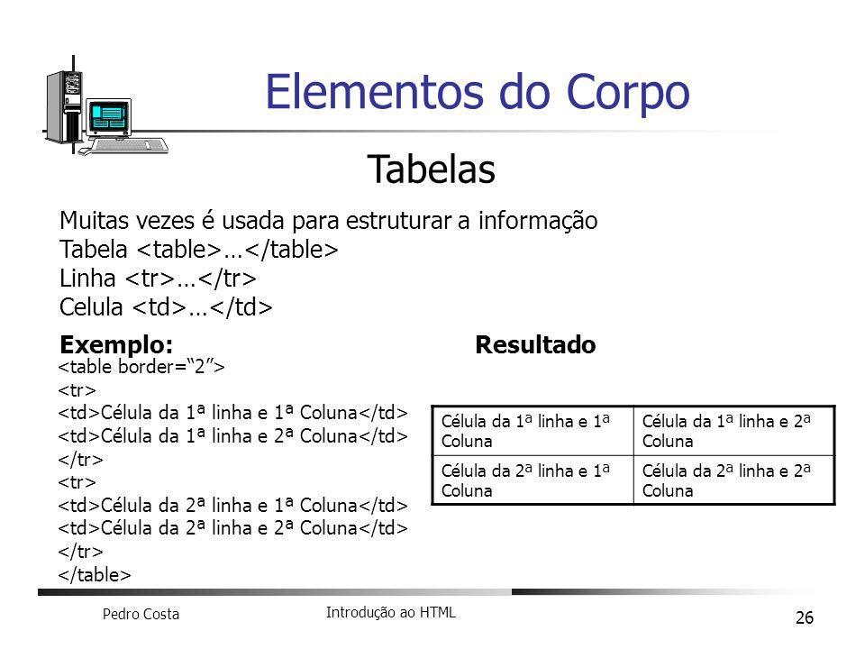 Pedro Costa Introdução ao HTML 26 Elementos do Corpo Tabelas Muitas vezes é usada para estruturar a informação Tabela … Linha … Celula … Exemplo: Célu