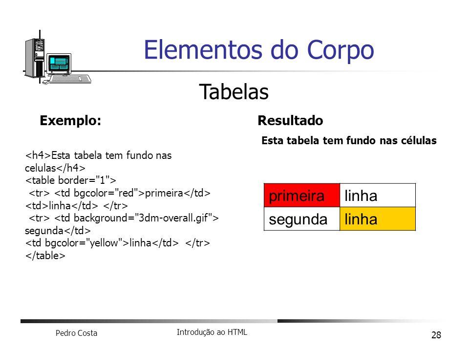 Pedro Costa Introdução ao HTML 28 Elementos do Corpo Tabelas Exemplo: Esta tabela tem fundo nas celulas primeira linha segunda linha Resultado Esta ta